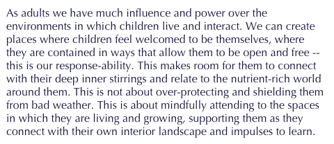 As adults we have much influence and power over the environments in which children live and interact. We can create places where children feel welcomed to be themselves, where they are contained in ways that allow them to be open and free -- this is our response-ability. This makes room for them to connect with their deep inner stirrings and relate to the nutrient-rich world around them. This is not about over-protecting and shielding them from bad weather. This is about mindfully attending to the spaces in which they are living and growing, supporting them as they connect with their own interior landscape and impulses to learn.