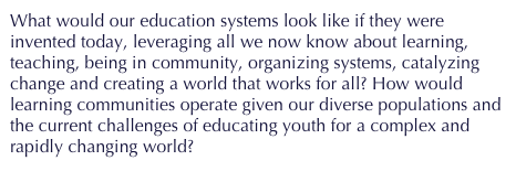 What would our education systems look like if they were invented today, leveraging all we now know about learning, teaching, being in community, organizing systems, catalyzing change and creating a world that works for all? How would learning communities operate given our diverse populations and the current challenges of educating youth for a complex and rapidly changing world?