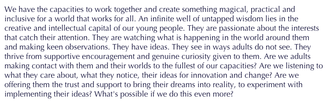 We have the capacities to work together and create something magical, practical and inclusive for a world that works for all. An infinite well of untapped wisdom lies in the creative and intellectual capital of our young people. They are passionate about the interests that catch their attention. They are watching what is happening in the world around them and making keen observations. They have ideas. They see in ways adults do not see. They thrive from supportive encouragement and genuine curiosity given to them. Are we adults making contact with them and their worlds to the fullest of our capacities? Are we listening to what they care about, what they notice, their ideas for innovation and change? Are we offering them the trust and support to bring their dreams into reality, to experiment with implementing their ideas? What's possible if we do this even more?
