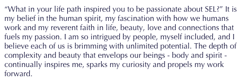 """What in your life path inspired you to be passionate about SEL?"" It is my belief in the human spirit, my fascination with how we humans work and my reverent faith in life, beauty, love and connections that fuels my passion. I am so intrigued by people, myself included, and I believe each of us is brimming with unlimited potential. The depth of complexity and beauty that envelops our beings - body and spirit - continually inspires me, sparks my curiosity and propels my work forward."